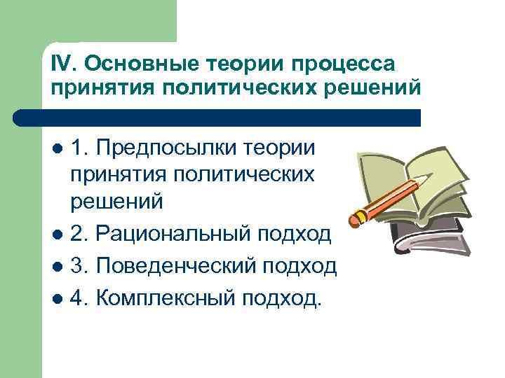 IV. Основные теории процесса принятия политических решений 1. Предпосылки теории принятия политических решений l