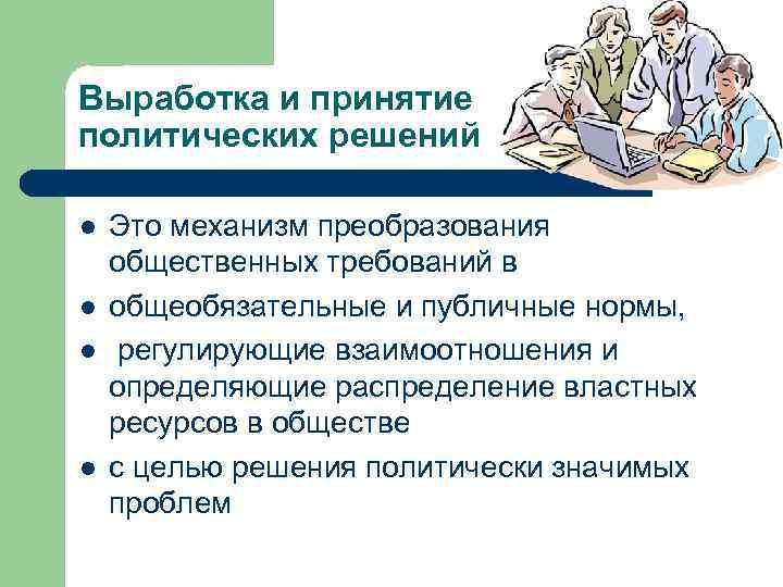 Выработка и принятие политических решений l l Это механизм преобразования общественных требований в общеобязательные