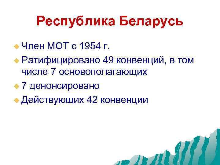 Республика Беларусь u Член МОТ с 1954 г. u Ратифицировано 49 конвенций, в том