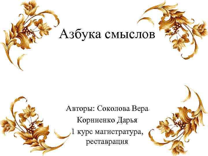 Азбука смыслов Авторы: Соколова Вера Корниенко Дарья 1 курс магистратура, реставрация