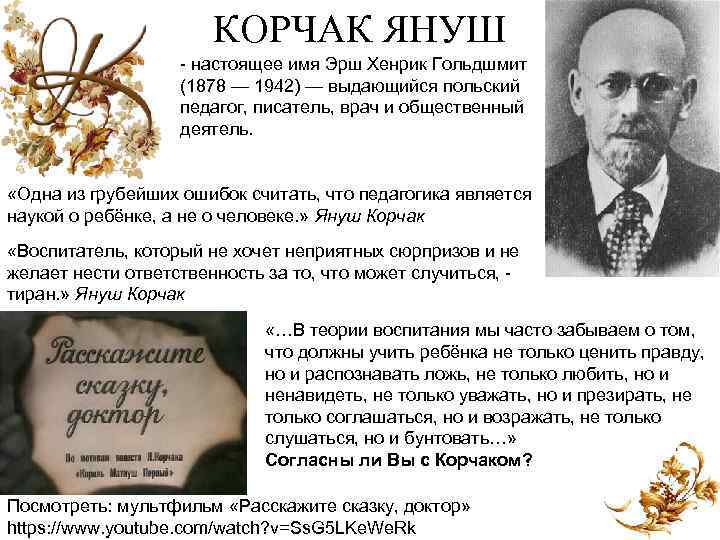 КОРЧАК ЯНУШ настоящее имя Эрш Хенрик Гольдшмит (1878 — 1942) — выдающийся польский педагог,