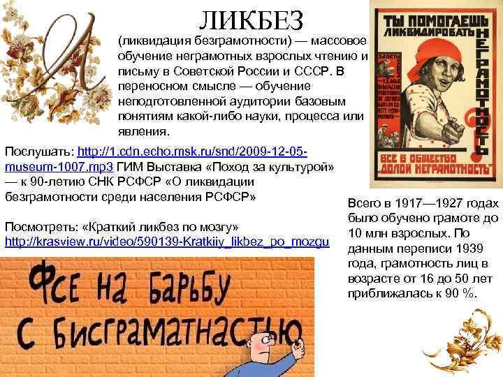 ЛИКБЕЗ (ликвидация безграмотности) — массовое обучение неграмотных взрослых чтению и письму в Советской России