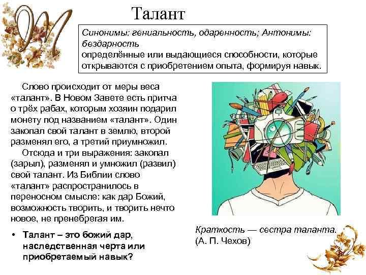 Талант Синонимы: гениальность, одаренность; Антонимы: бездарность определённые или выдающиеся способности, которые открываются с приобретением