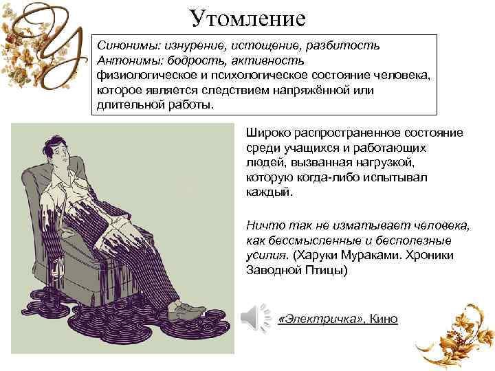 Утомление Синонимы: изнурение, истощение, разбитость Антонимы: бодрость, активность физиологическое и психологическое состояние человека, которое