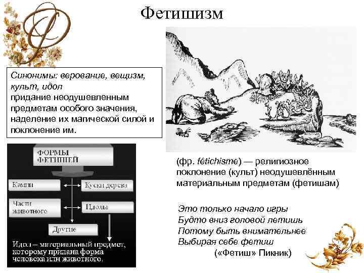Фетишизм Синонимы: верование, вещизм, культ, идол придание неодушевленным предметам особого значения, наделение их магической