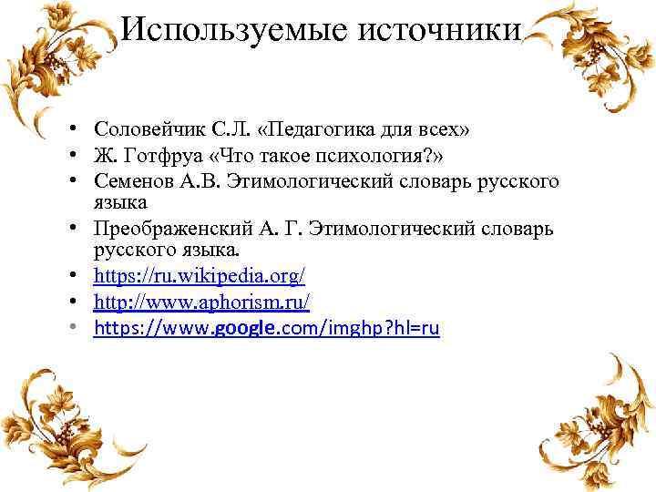 Используемые источники • Соловейчик С. Л. «Педагогика для всех» • Ж. Готфруа «Что такое