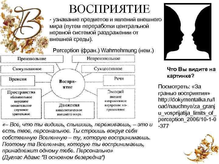 ВОСПРИЯТИЕ узнавание предметов и явлений внешнего мира (путем переработки центральной нервной системой раздражении от