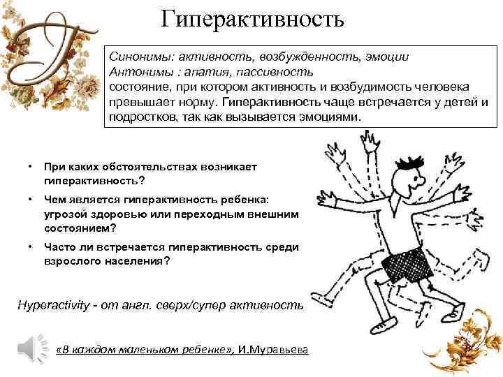 Гиперактивность Синонимы: активность, возбужденность, эмоции Антонимы : апатия, пассивность состояние, при котором активность и