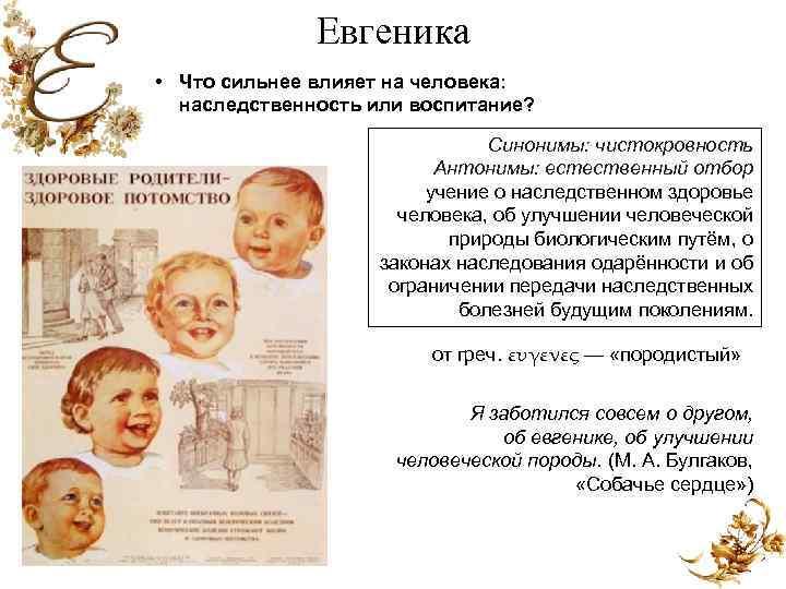 Евгеника • Что сильнее влияет на человека: наследственность или воспитание? Синонимы: чистокровность Антонимы: естественный