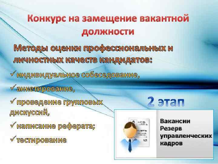Конкурс на замещение вакантной должности Методы оценки профессиональных и личностных качеств кандидатов: üиндивидуальное собеседование,
