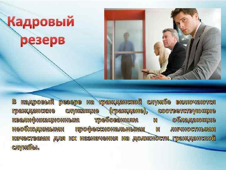 Кадровый резерв В кадровый резерв на гражданской службе включаются гражданские служащие (граждане), соответствующие квалификационным