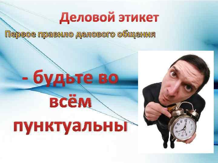 Деловой этикет Первое правило делового общения - будьте во всём пунктуальны