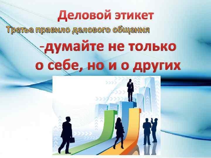Деловой этикет Третье правило делового общения -думайте не только о себе, но и о