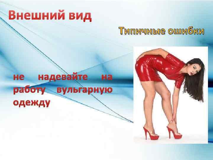 Внешний вид Типичные ошибки не надевайте на работу вульгарную одежду
