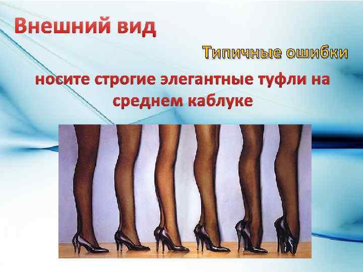 Внешний вид Типичные ошибки носите строгие элегантные туфли на среднем каблуке