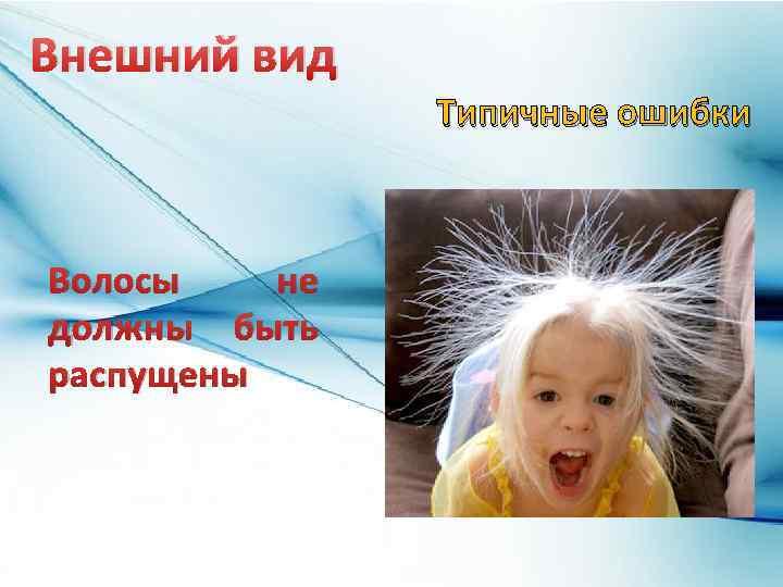Внешний вид Типичные ошибки Волосы не должны быть распущены