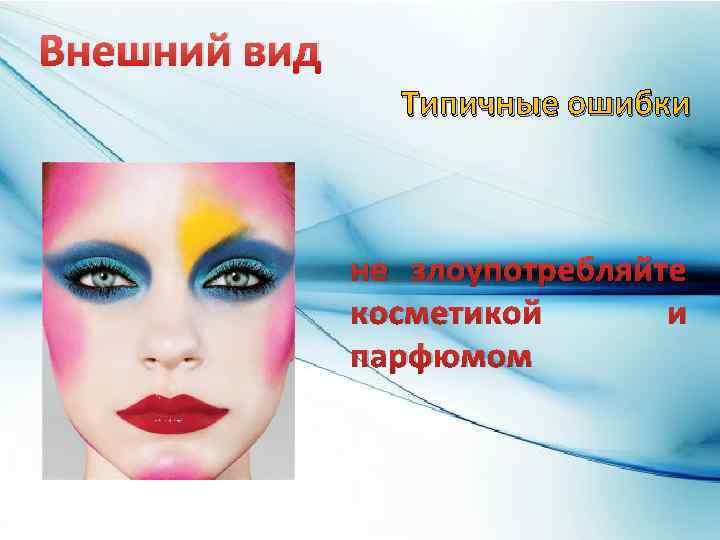 Внешний вид Типичные ошибки не злоупотребляйте косметикой и парфюмом