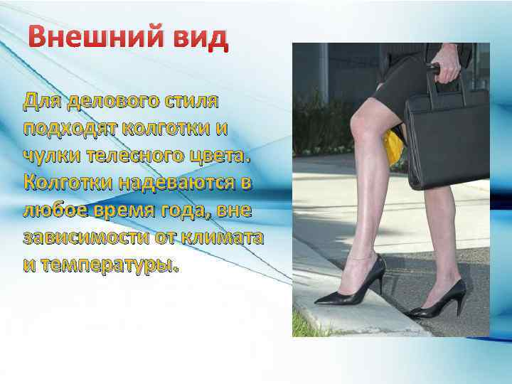 Внешний вид Для делового стиля подходят колготки и чулки телесного цвета. Колготки надеваются в