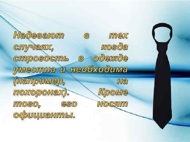 Надевают в тех случаях, когда строгость в одежде уместна и необходима (например, на похоронах).