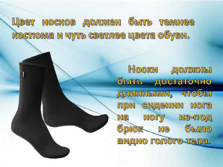 Цвет носков должен быть темнее костюма и чуть светлее цвета обуви. Носки должны быть