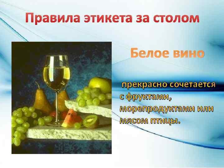 Правила этикета за столом Белое вино прекрасно сочетается с фруктами, морепродуктами или мясом птицы.
