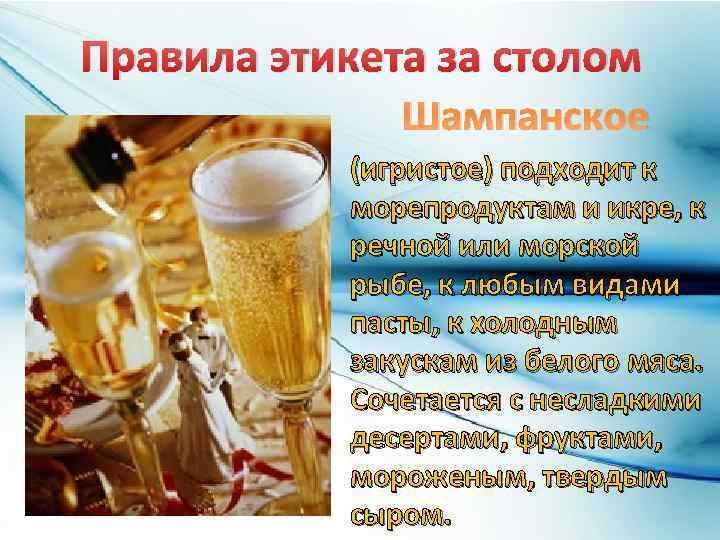 Правила этикета за столом Шампанское (игристое) подходит к морепродуктам и икре, к речной или