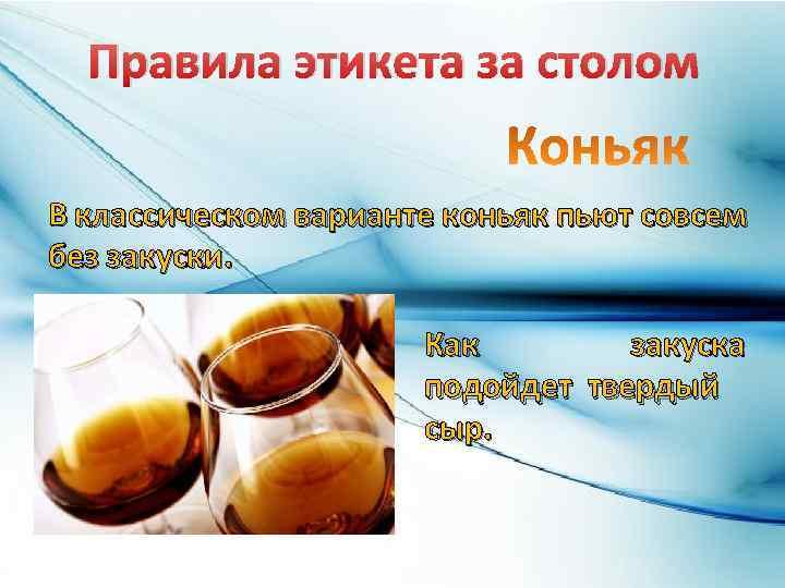 Правила этикета за столом В классическом варианте коньяк пьют совсем без закуски. Как закуска