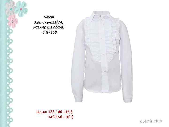Блуза Артикул: 11(74) Размеры: 122 -140 146 -158 Цена: 122 -140 – 15 $