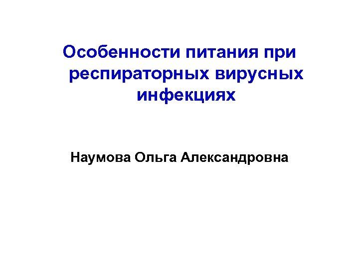 Особенности питания при респираторных вирусных инфекциях Наумова Ольга Александровна