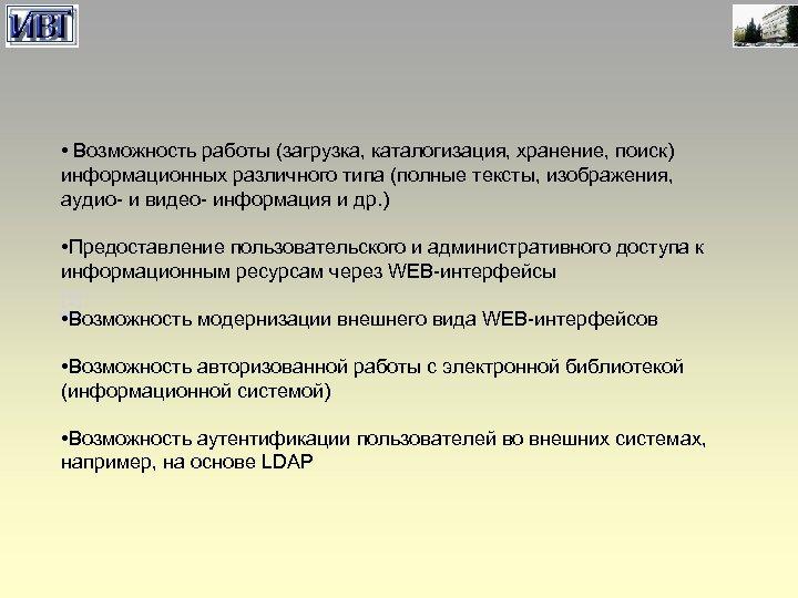 • Возможность работы (загрузка, каталогизация, хранение, поиск) информационных различного типа (полные тексты, изображения,