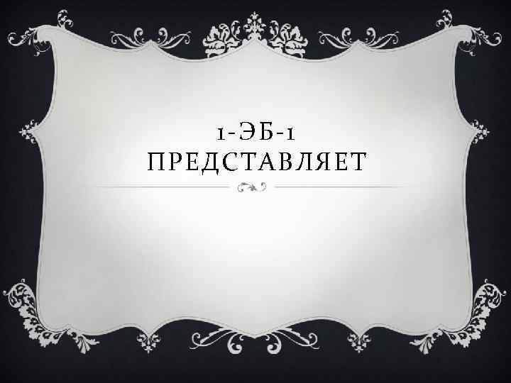 1 -ЭБ-1 ПРЕДСТАВЛЯЕТ