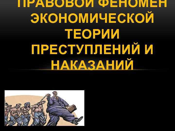 ПРАВОВОЙ ФЕНОМЕН ЭКОНОМИЧЕСКОЙ ТЕОРИИ ПРЕСТУПЛЕНИЙ И НАКАЗАНИЙ
