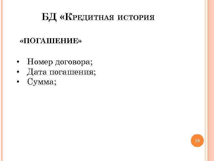 БД «КРЕДИТНАЯ ИСТОРИЯ «ПОГАШЕНИЕ» • Номер договора; • Дата погашения; • Сумма; 19