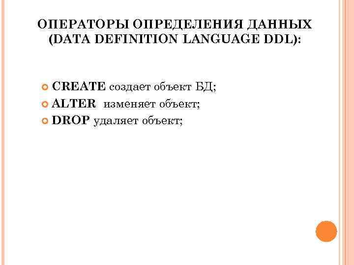 ОПЕРАТОРЫ ОПРЕДЕЛЕНИЯ ДАННЫХ (DATA DEFINITION LANGUAGE DDL): CREATE создает объект БД; ALTER изменяет объект;
