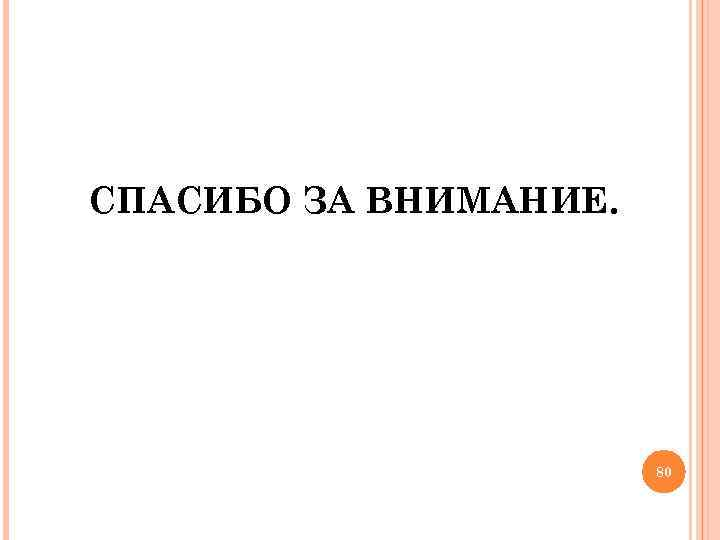 СПАСИБО ЗА ВНИМАНИЕ. 80