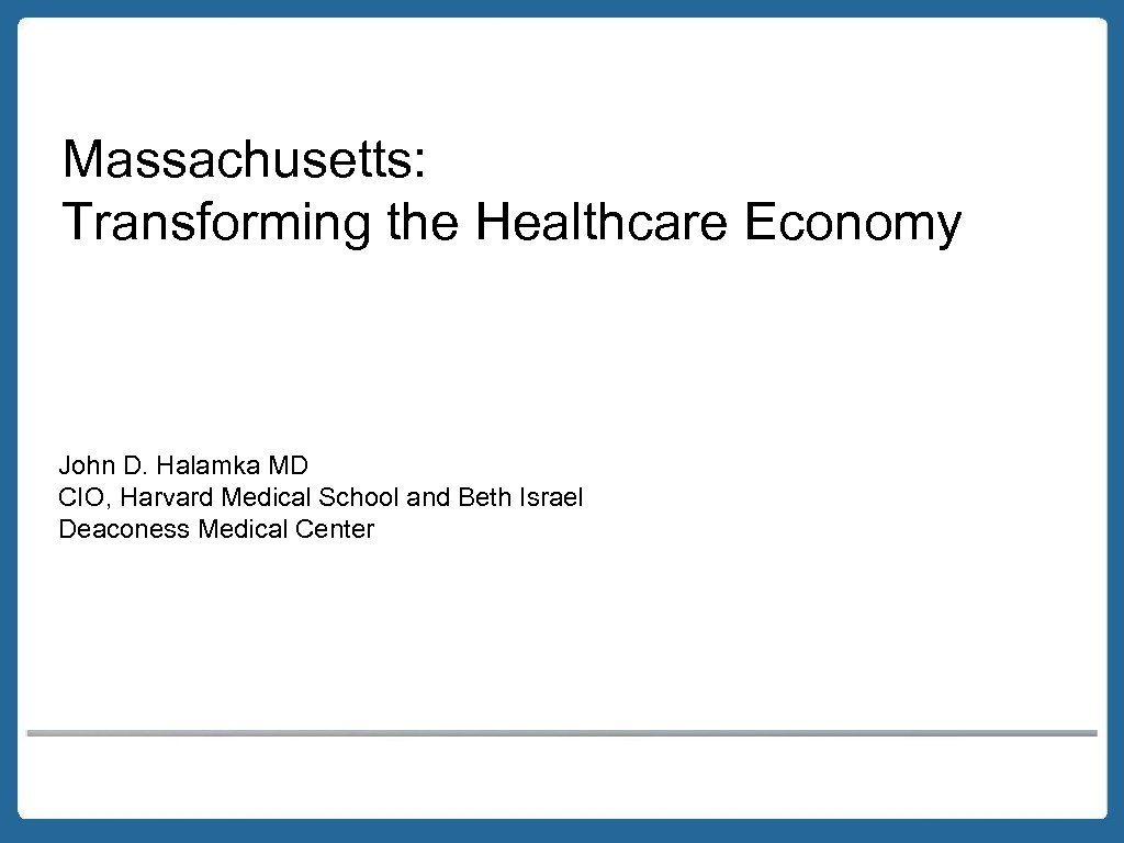 Massachusetts: Transforming the Healthcare Economy John D. Halamka MD CIO, Harvard Medical School and
