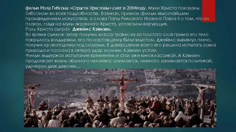 фильм Мэла Гибсона «Страсти Христовы» . снят в 2004 году. Муки Христа показаны Гибсоном