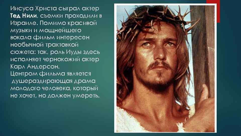 Иисуса Христа сыграл актер Тед Нили, съемки проходили в Израиле. Помимо красивой музыки и