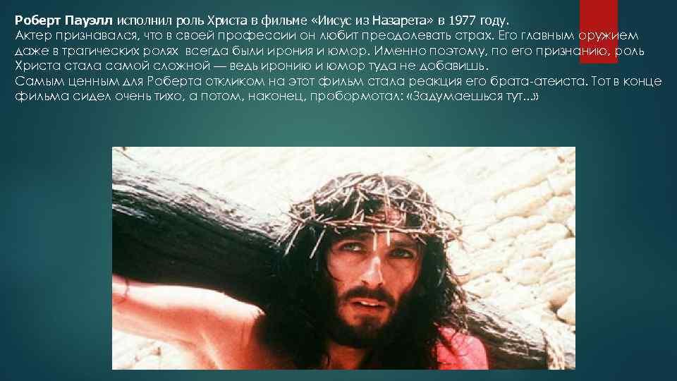 Роберт Пауэлл исполнил роль Христа в фильме «Иисус из Назарета» в 1977 году. Актер