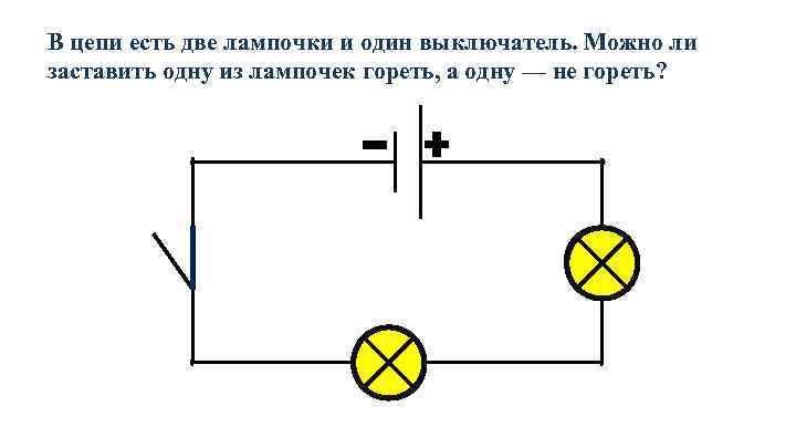 В цепи есть две лампочки и один выключатель. Можно ли заставить одну из лампочек