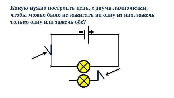 Какую нужно построить цепь, с двумя лампочками, чтобы можно было не зажигать ни одну