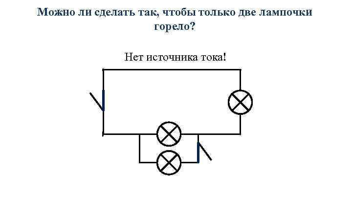 Можно ли сделать так, чтобы только две лампочки горело? Нет источника тока!