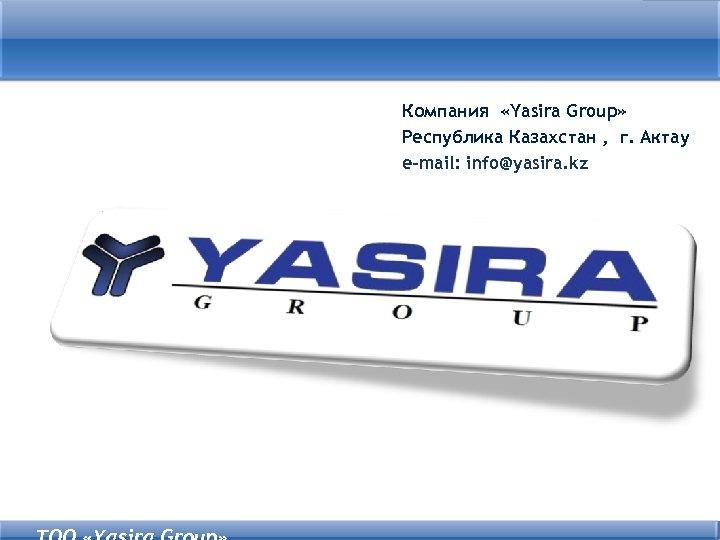 Компания «Yasira Group» Республика Казахстан , г. Актау e-mail: info@yasira. kz