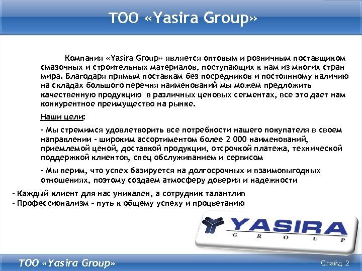 ТОО «Yasira Group» Компания «Yasira Group» является оптовым и розничным поставщиком смазочных и строительных