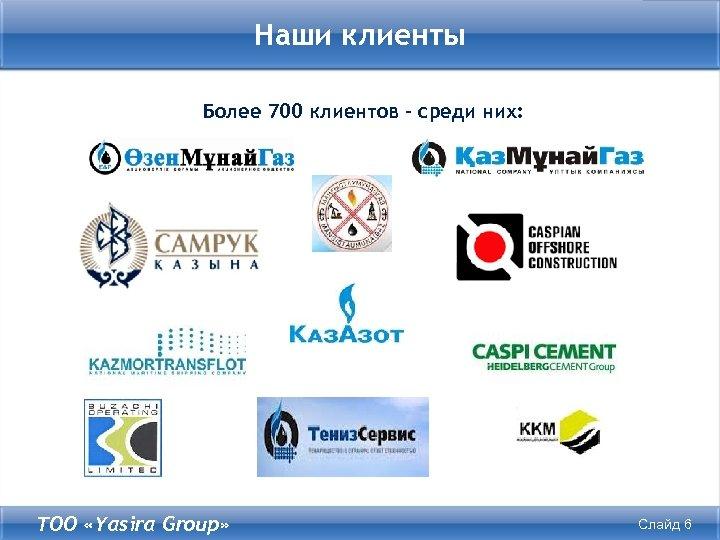 Наши клиенты Более 700 клиентов – среди них: ТОО «Yasira Group» Слайд 6