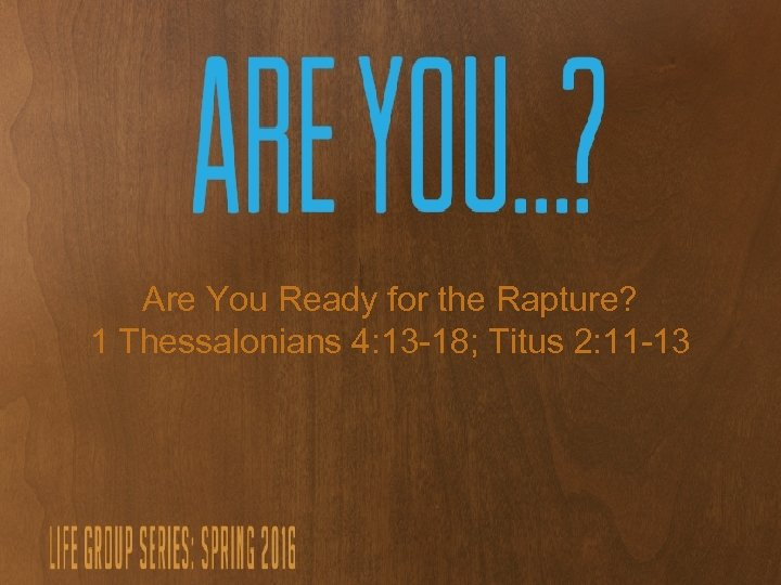Are You Ready for the Rapture? 1 Thessalonians 4: 13 -18; Titus 2: 11