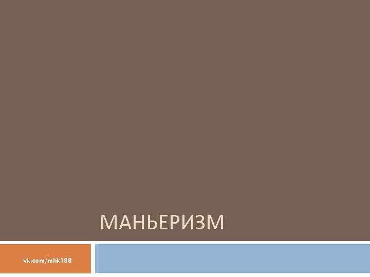 МАНЬЕРИЗМ vk. com/mhk 188