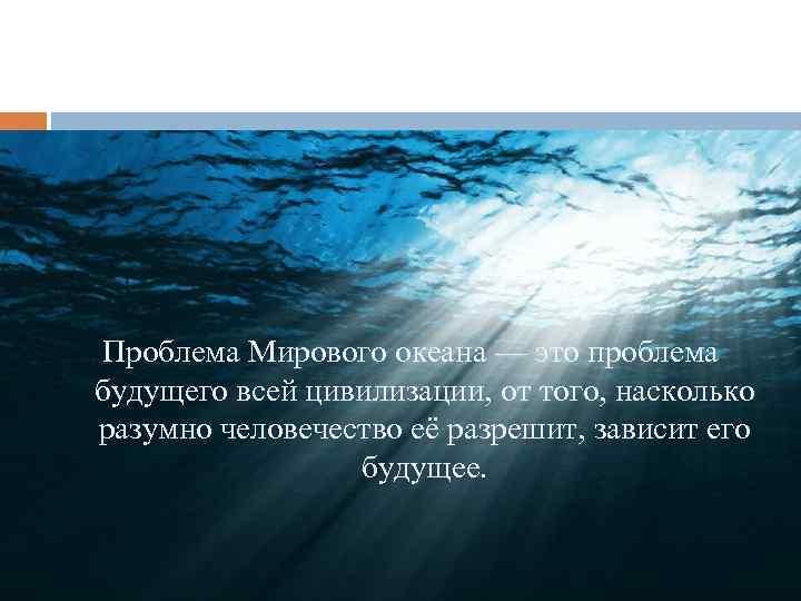 Проблема Мирового океана — это проблема будущего всей цивилизации, от того, насколько разумно человечество