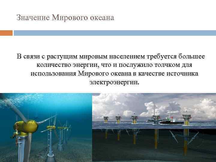 Значение Мирового океана В связи с растущим мировым населением требуется большее количество энергии, что