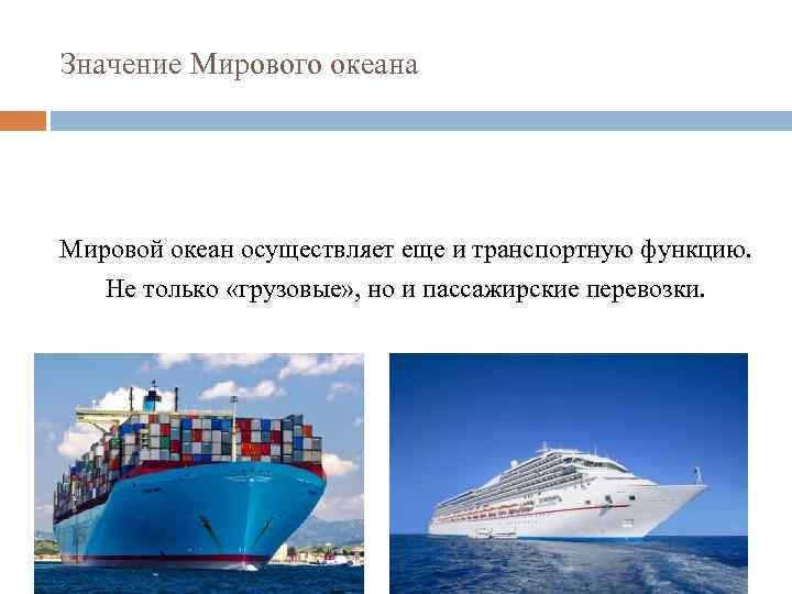 Значение Мирового океана Мировой океан осуществляет еще и транспортную функцию. Не только «грузовые» ,